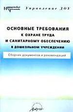 Основные требования к охране труда и санитарному обеспечению в дошкольном учреждении. Сборник документов и рекомендаций