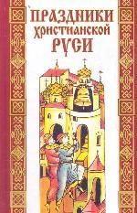 Праздники христианской Руси. Русский народный православный календарь