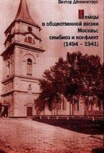 Немцы в общественной жизни Москвы: симбиоз и конфликт 1494-1941 гг