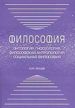 Философия: онтология, гносеология, философская антропология, социальная философия. Курс лекций