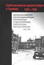 Советская военная администрация в Германии, 1945-1949. Книга 1. Деятельность Советской военной администрации в Германии (СВАГ) по демилитаризации Советской зоны оккупации Германии, 1945-1949 гг