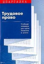 Шпаргалка: Трудовое право: Учебный минимум для сдачи экзамена и зачета