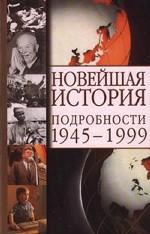 Новейшая история. Подробности 1945-1999 гг