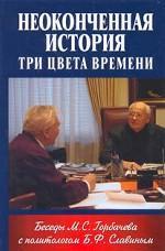 Неоконченная история. Три цвета времени. Беседы М.С. Горбачева с политологом Б.С. Славиным