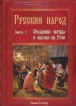 Русский народ. Книга 1. Праздники, обряды и обычаи на Руси