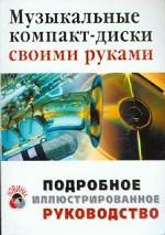 Музыкальные компакт-диски своими руками. Подробное иллюстрированное руководство. Учебное пособие
