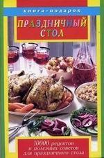 Праздничный стол. 10000 рецептов и полезных советов для праздничного стола