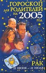 Гороскопы для родителей на 2005 год. Рак 22 июня - 22 июля