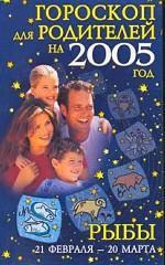 Гороскопы для родителей на 2005 год. Рыбы 21 февраля - 20 марта