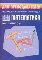 Математика. Задания для подготовки к олимпиадам. 10-11 классы