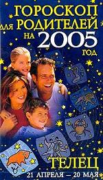Гороскопы для родителей на 2005 год. Телец 21 апреля - 20 мая