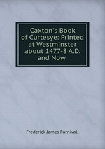Caxton`s Book of Curtesye: Printed at Westminster about 1477-8 A.D. and Now