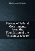 History of Federal Government: From the Foundation of the Achaian League to