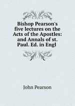 Bishop Pearson`s five lectures on the Acts of the Apostles: and Annals of st. Paul. Ed. in Engl