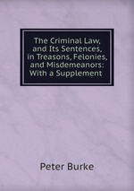 The Criminal Law, and Its Sentences, in Treasons, Felonies, and Misdemeanors: With a Supplement