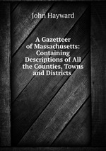 A Gazetteer of Massachusetts: Containing Descriptions of All the Counties, Towns and Districts