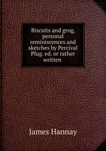 Biscuits and grog, personal reminiscences and sketches by Percival Plug. ed. or rather written