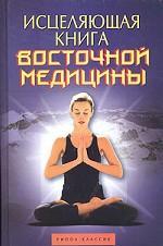 Исцеляющая книга восточной медицины. Практическое руководство, необходимое в каждой семье