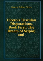 Обложка книги Cicero`s Tusculan Disputations, Book First: The Dream of Scipio; and .