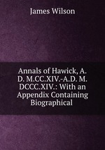 Annals of Hawick, A.D. M.CC.XIV.-A.D. M.DCCC.XIV.: With an Appendix Containing Biographical