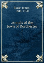 .Annals of the town of Dorchester. 1