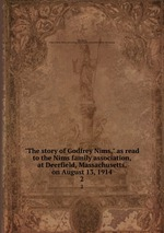 """""""The story of Godfrey Nims,"""" as read to the Nims family association, at Deerfield, Massachusetts, on August 13, 1914. 2"""