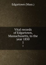 Vital records of Edgartown, Massachusetts, to the year 1850. 1