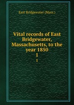 Vital records of East Bridgewater, Massachusetts, to the year 1850. 1