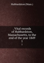 . Vital records of Hubbardston, Massachusetts, to the end of the year 1849. 1