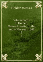 Vital records of Holden, Massachusetts, to the end of the year 1849. 2