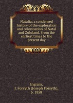 Natalia: a condensed history of the exploration and colonisation of Natal and Zululand. From the earliest times to the present day