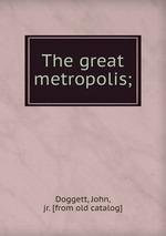 The great metropolis;