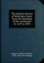 The military history of Waterbury Conn. from the founding of the settlement in 1678 to 1891