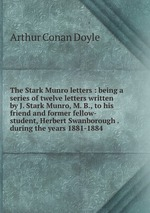 The Stark Munro letters : being a series of twelve letters written by J. Stark Munro, M. B., to his friend and former fellow-student, Herbert Swanborough . during the years 1881-1884