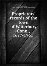 Proprietors` records of the town of Waterbury Conn., 1677-1761