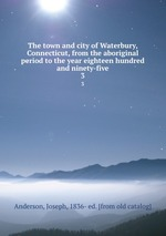 The town and city of Waterbury, Connecticut, from the aboriginal period to the year eighteen hundred and ninety-five. 3