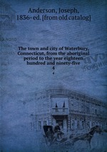 The town and city of Waterbury, Connecticut, from the aboriginal period to the year eighteen hundred and ninety-five. 4