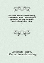The town and city of Waterbury, Connecticut, from the aboriginal period to the year eighteen hundred and ninety-five. 5