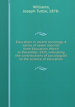 Education in recent sociology. A series of seven reprints from Education, March to December, 1921, indicating the contributions of sociologists to the science of education