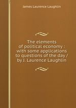 The elements of political economy : with some applications to questions of the day / by J. Laurence Laughlin