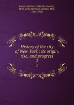 History of the city of New York : its origin, rise, and progress. 2