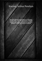 The life and correspondence of Thomas Arnold, D.D. : late head master of Rugby school, and regius professor of modern history in the University of Oxford. 2