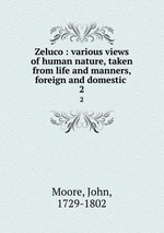 Zeluco : various views of human nature, taken from life and manners, foreign and domestic . 2