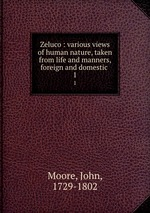 Zeluco : various views of human nature, taken from life and manners, foreign and domestic . 1