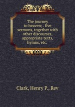 The journey to heaven; . five sermons, together with other discourses, appropriate texts, hymns, etc.