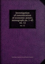 Investigation of concentration of economic power; monograph no. 1-43. no. 12