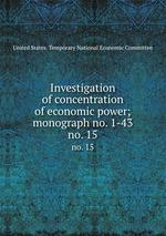 Investigation of concentration of economic power; monograph no. 1-43. no. 15