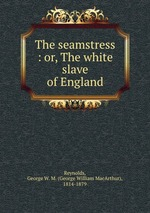 The seamstress : or, The white slave of England