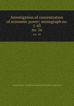 Investigation of concentration of economic power; monograph no. 1-43. no. 16
