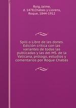 Spill o Libre de les dones. Edicin critica con las variantes de todas las publicadas y las del MS. de la Vaticana, prlogo, estudios y comentarios por Roque Chabs